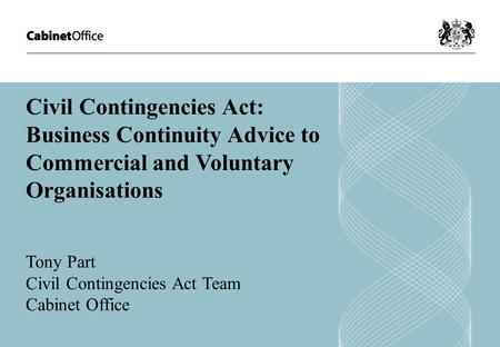 Civil Contingencies Act: Business Continuity Advice to Commercial and Voluntary Organisations Tony Part Civil Contingencies Act Team Cabinet Office.