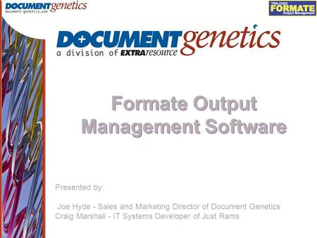 Output Management Formate Output Management Software Presented by: Joe Hyde - Sales and Marketing Director of Document Genetics Craig Marshall - IT Systems.