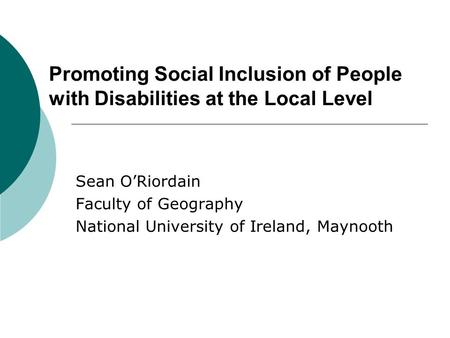 Promoting Social Inclusion of People with Disabilities at the Local Level Sean O'Riordain Faculty of Geography National University of Ireland, Maynooth.