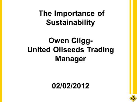1 The Importance of Sustainability Owen Cligg- United Oilseeds Trading Manager 02/02/2012.