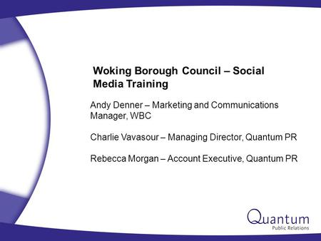 Woking Borough Council – <strong>Social</strong> Media Training Andy Denner – Marketing and Communications Manager, WBC Charlie Vavasour – Managing Director, Quantum PR.