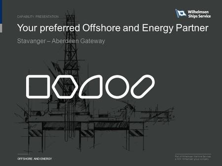 Part of Wilhelmsen Maritime Services a Wilh. Wilhelmsen group company OFFSHORE AND ENERGY Your preferred Offshore and Energy Partner CAPABILITY PRESENTATION.