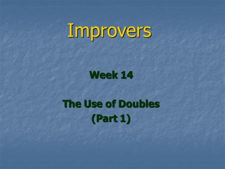 Improvers Week 14 The Use of Doubles (Part 1). The Use of Doubles You should be using doubles far more You should be using doubles far more We will look.