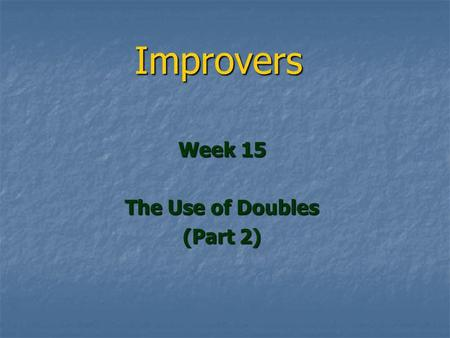Improvers Week 15 The Use of Doubles (Part 2). Doubles Last Week Last Week TOX TOX Negative Doubles Negative Doubles This Week This Week Protective/Balancing.