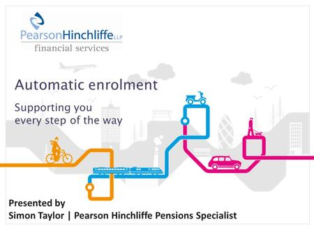 Automatic enrolment Supporting you every step of the way Presented by Simon Taylor | Pearson Hinchliffe Pensions Specialist.