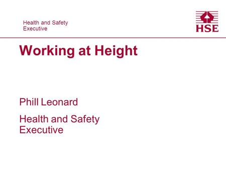 Health and Safety Executive Health and Safety Executive Working at Height Phill Leonard Health and Safety Executive.