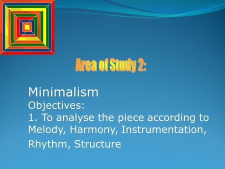 Minimalism Objectives: 1. To analyse the piece according to Melody, Harmony, Instrumentation, Rhythm, Structure.