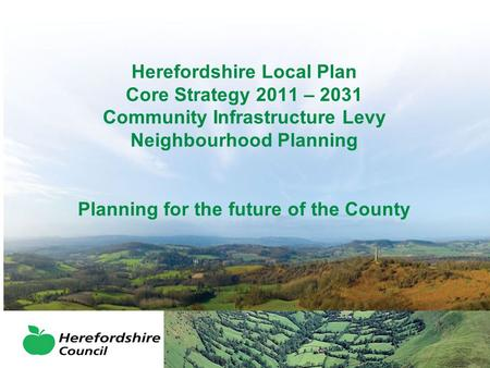 Herefordshire Local Plan Core Strategy 2011 – 2031 Community Infrastructure Levy Neighbourhood Planning Planning for the future of the County.