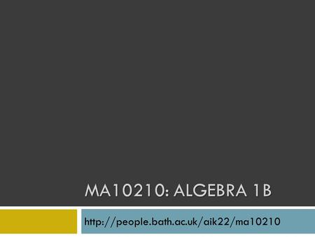 MA10210: Algebra 1B http://people.bath.ac.uk/aik22/ma10210.
