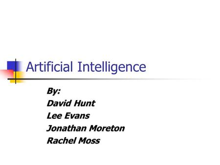 Artificial Intelligence By: David Hunt Lee Evans Jonathan Moreton Rachel Moss.