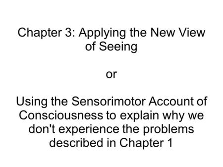 Chapter 3: Applying the New View of Seeing or Using the Sensorimotor Account of Consciousness to explain why we don't experience the problems described.