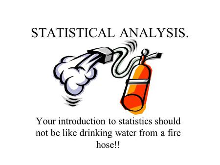 STATISTICAL ANALYSIS. Your introduction to statistics should not be like drinking water from a fire hose!!