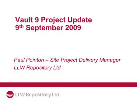 Vault 9 Project Update 9 th September 2009 Paul Pointon – Site Project Delivery Manager LLW Repository Ltd.