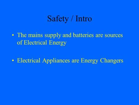 Safety / Intro The mains supply and batteries are sources of Electrical Energy Electrical Appliances are Energy Changers.