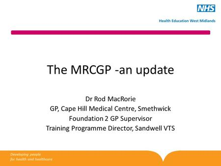 The MRCGP -an update Dr Rod MacRorie GP, Cape Hill Medical Centre, Smethwick Foundation 2 GP Supervisor Training Programme Director, Sandwell VTS Developing.