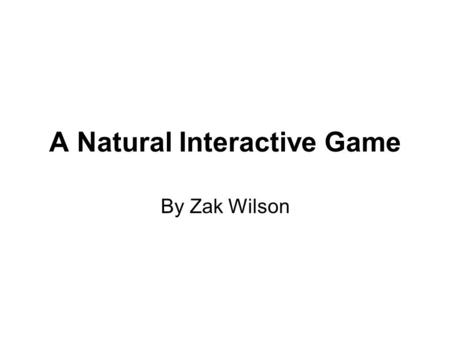 A Natural Interactive Game By Zak Wilson. Background This project was my second year group project at University and I have chosen it to present as it.