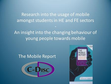 Research into the usage of mobile amongst students in HE and FE sectors - An insight into the changing behaviour of young people towards mobile The Mobile.