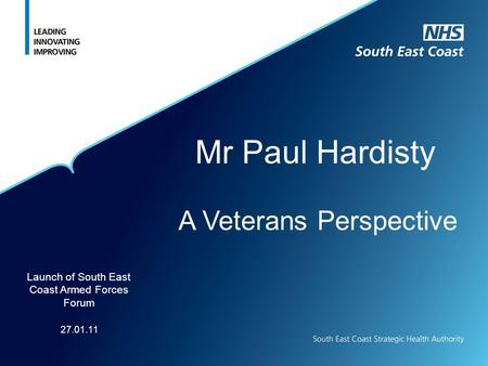 Mr Paul Hardisty A Veterans Perspective Launch of South East Coast Armed Forces Forum 27.01.11.