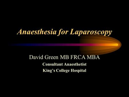 Anaesthesia for Laparoscopy David Green MB FRCA MBA Consultant Anaesthetist King's College Hospital.
