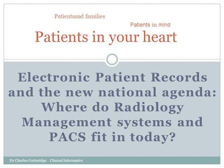Electronic Patient Records and the new national agenda: Where do Radiology Management systems and PACS fit in today? Patients in your heart Patients in.