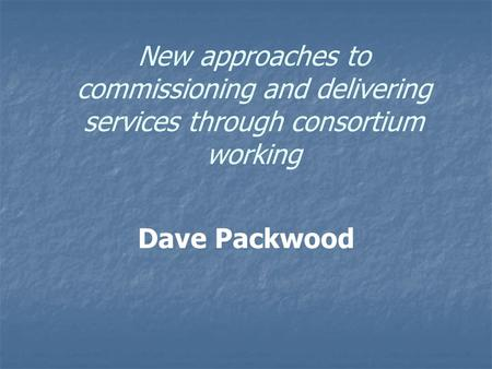 New approaches to commissioning and delivering services through consortium working Dave Packwood.