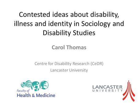 Contested ideas about disability, illness and identity in Sociology and Disability Studies Carol Thomas Centre for Disability Research (CeDR) Lancaster.
