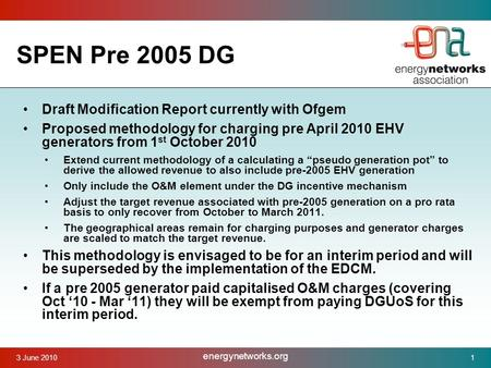 3 June 2010 energynetworks.org 1 SPEN Pre 2005 DG Draft Modification Report currently with Ofgem Proposed methodology for charging pre April 2010 EHV generators.