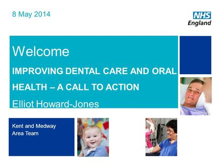 NHS | Presentation to [XXXX Company] | [Type Date]1 Welcome IMPROVING DENTAL CARE AND ORAL HEALTH – A CALL TO ACTION Elliot Howard-Jones 8 May 2014 Kent.