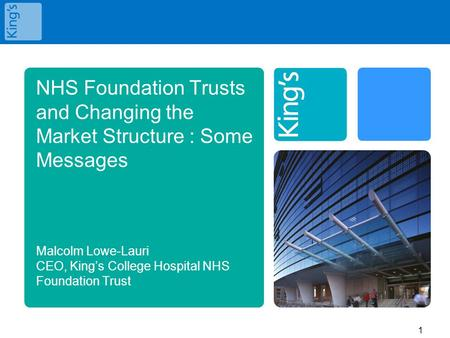 NHS Foundation Trusts and Changing the Market Structure : Some Messages Malcolm Lowe-Lauri CEO, King's College Hospital NHS Foundation Trust.