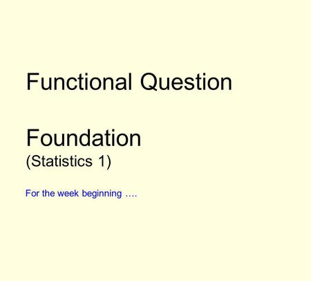 Functional Question Foundation (Statistics 1) For the week beginning ….