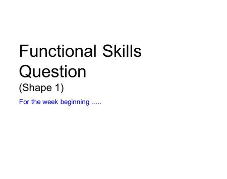 Functional Skills Question (Shape 1) For the week beginning.....