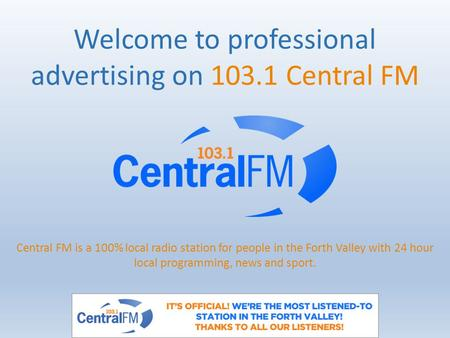 Welcome to professional advertising on 103.1 Central FM Central FM is a 100% local radio station for people in the Forth Valley with 24 hour local programming,