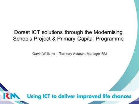 Dorset ICT solutions through the Modernising Schools Project & Primary Capital Programme Gavin Williams – Territory Account Manager RM.