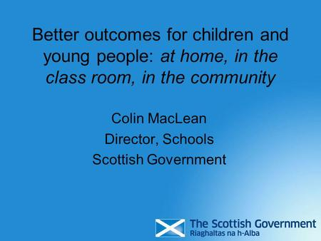 Better outcomes for children and young people: at home, in the class room, in the community Colin MacLean Director, Schools Scottish Government.