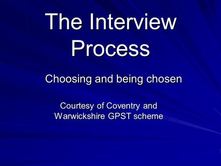 The Interview Process Choosing and being chosen Courtesy of Coventry and Warwickshire GPST scheme.