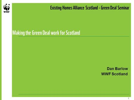 1 Existing Homes Alliance Scotland - Green Deal Seminar Making the Green Deal work for Scotland Dan Barlow WWF Scotland.
