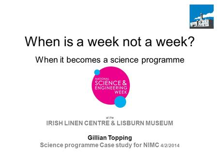 At the IRISH LINEN CENTRE & LISBURN MUSEUM Gillian Topping Science programme Case study for NIMC 4/2/2014 When is a week not a week? When it becomes a.