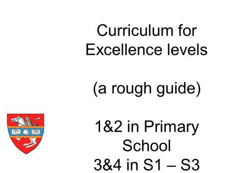 Curriculum for Excellence levels (a rough guide) 1&2 in Primary School 3&4 in S1 – S3.