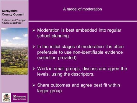 Derbyshire County Council Children and Younger Adults Department A model of moderation  Moderation is best embedded into regular school planning  In.