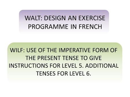 WALT: DESIGN AN EXERCISE PROGRAMME IN FRENCH WILF: USE OF THE IMPERATIVE FORM OF THE PRESENT TENSE TO GIVE INSTRUCTIONS FOR LEVEL 5. ADDITIONAL TENSES.