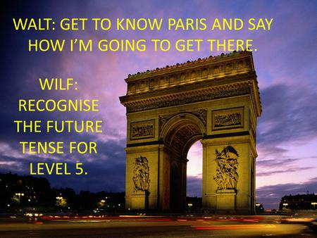 WALT: GET TO KNOW PARIS AND SAY HOW I'M GOING TO GET THERE. WILF: RECOGNISE THE FUTURE TENSE FOR LEVEL 5.