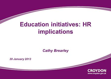 Education initiatives: HR implications Cathy Brearley 30 January 2013.