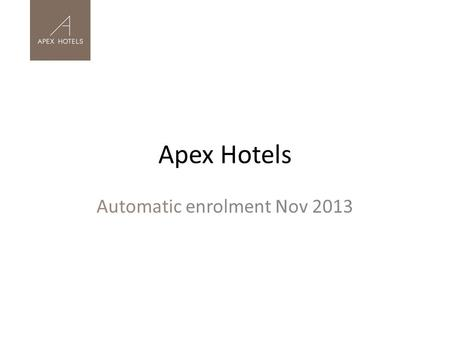 Apex Hotels Automatic enrolment Nov 2013. Initial Decision Making Apex Hotels – 8 hotels and a head office, over 850 employees, part-time to full- time.
