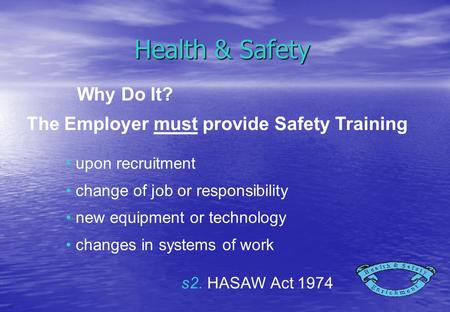 Health & Safety upon recruitment change of job or responsibility new equipment or technology changes in systems of work Why Do It? s2. HASAW Act 1974 The.