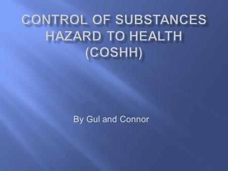 By Gul and Connor. COSHH is the law that requires employers to control all the substances and hazardous to health and safety you can prevent that by:
