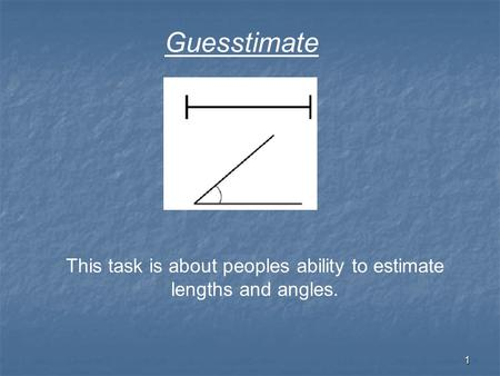 1 This task is about peoples ability to estimate lengths and angles. Guesstimate.