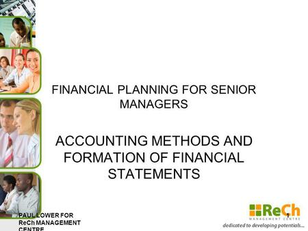 FINANCIAL PLANNING FOR SENIOR MANAGERS ACCOUNTING METHODS AND FORMATION OF FINANCIAL STATEMENTS PAUL LOWER FOR ReCh MANAGEMENT CENTRE 1.