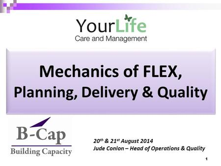 Mechanics of FLEX, Planning, Delivery & Quality 20 th & 21 st August 2014 Jude Conlon – Head of Operations & Quality 1.