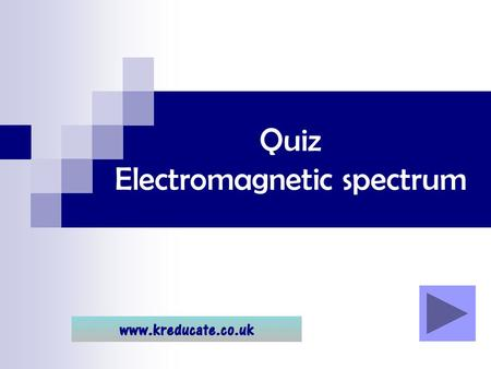 Quiz Electromagnetic spectrum. Using the quiz … Click through the quiz to see the questions and answers. Remember it is MUCH better to try to think of.