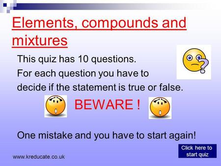 Elements, compounds and mixtures This quiz has 10 questions. For each question you have to decide if the statement is true or false. BEWARE ! One mistake.